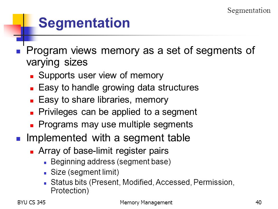 BYU CS 345Memory Management40 Segmentation Program views memory as a set of segments of varying sizes Supports user view of memory Easy to handle growing data structures Easy to share libraries, memory Privileges can be applied to a segment Programs may use multiple segments Implemented with a segment table Array of base-limit register pairs Beginning address (segment base) Size (segment limit) Status bits (Present, Modified, Accessed, Permission, Protection) Segmentation