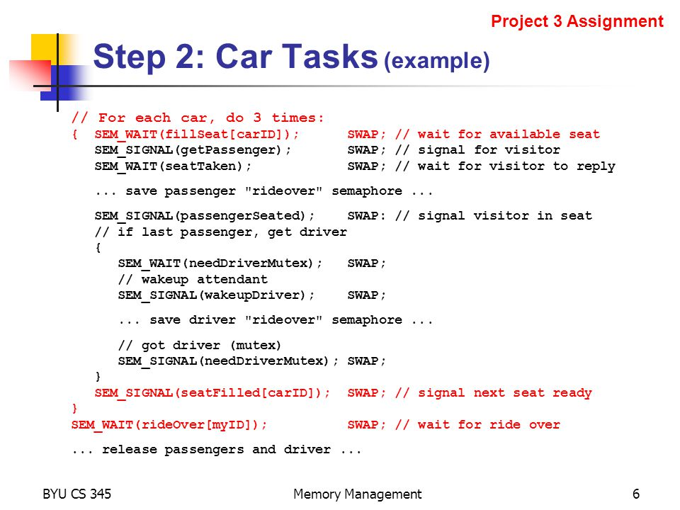 Step 2: Car Tasks (example) BYU CS 345Memory Management6 Project 3 Assignment // For each car, do 3 times: { SEM_WAIT(fillSeat[carID]); SWAP; // wait for available seat SEM_SIGNAL(getPassenger); SWAP; // signal for visitor SEM_WAIT(seatTaken); SWAP; // wait for visitor to reply...