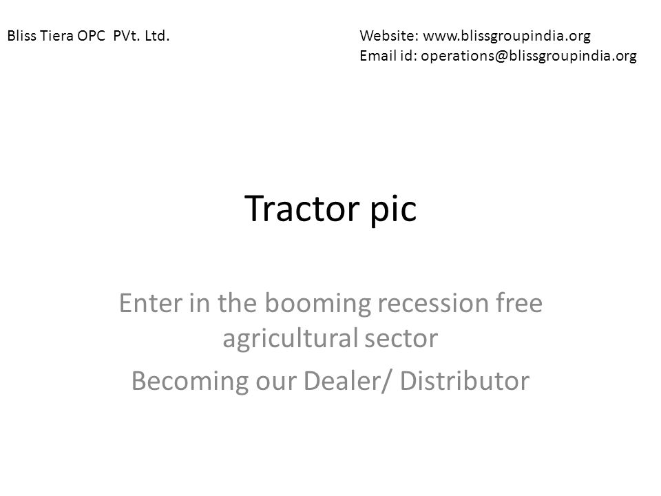 Tractor pic Enter in the booming recession free agricultural sector Becoming our Dealer/ Distributor Website: www.blissgroupindia.org Email id: operat