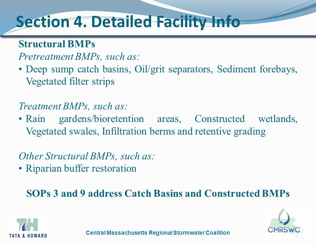 Central Massachusetts Regional Stormwater Coalition Structural BMPs Pretreatment BMPs, such as: Deep sump catch basins, Oil/grit separators, Sediment forebays, Vegetated filter strips Treatment BMPs, such as: Rain gardens/bioretention areas, Constructed wetlands, Vegetated swales, Infiltration berms and retentive grading Other Structural BMPs, such as: Riparian buffer restoration SOPs 3 and 9 address Catch Basins and Constructed BMPs Section 4.
