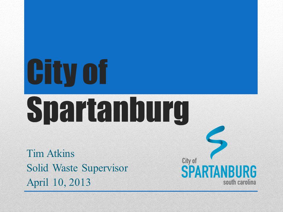 City of Spartanburg Tim Atkins Solid Waste Supervisor April 10, 2013