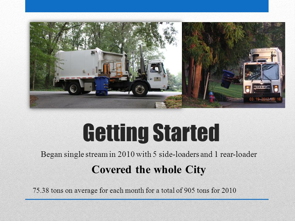 Getting Started Began single stream in 2010 with 5 side-loaders and 1 rear-loader Covered the whole City 75.38 tons on average for each month for a total of 905 tons for 2010