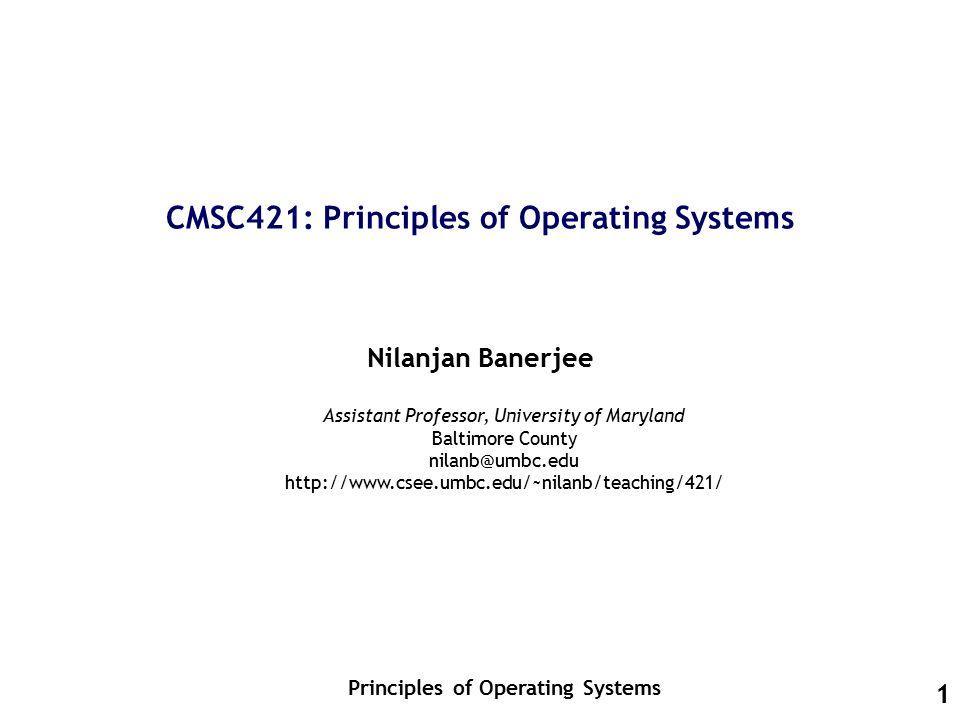 1 CMSC421: Principles of Operating Systems Nilanjan Banerjee Principles of Operating Systems Assistant Professor, University of Maryland Baltimore County nilanb@umbc.edu http://www.csee.umbc.edu/~nilanb/teaching/421/