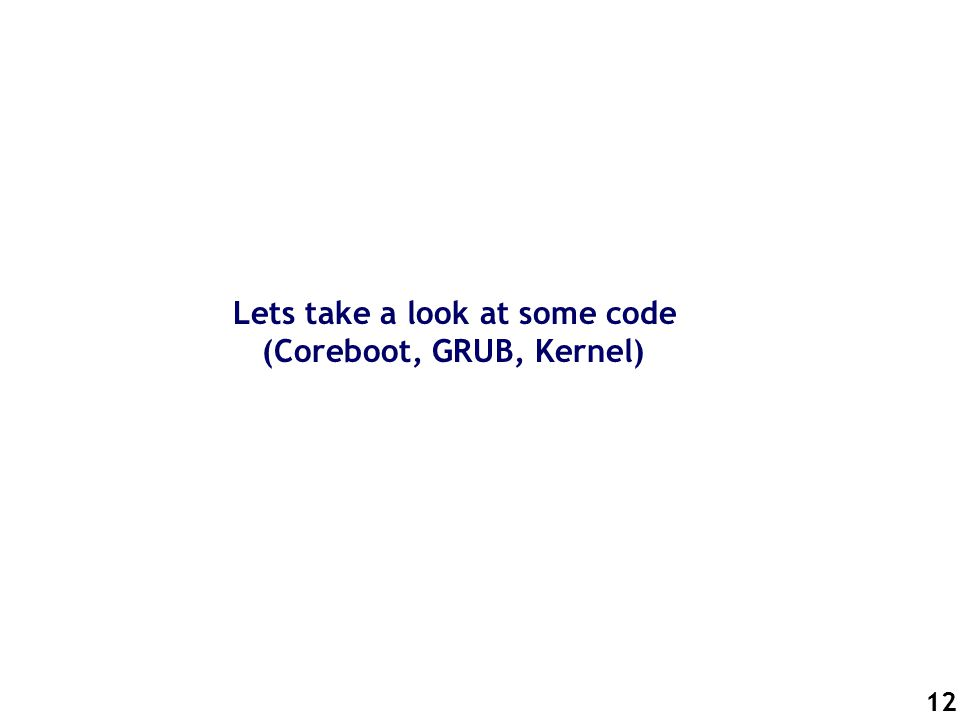 12 Lets take a look at some code (Coreboot, GRUB, Kernel)