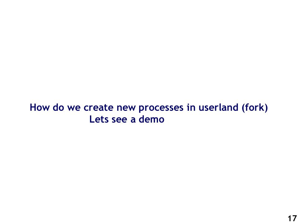 17 How do we create new processes in userland (fork) Lets see a demo