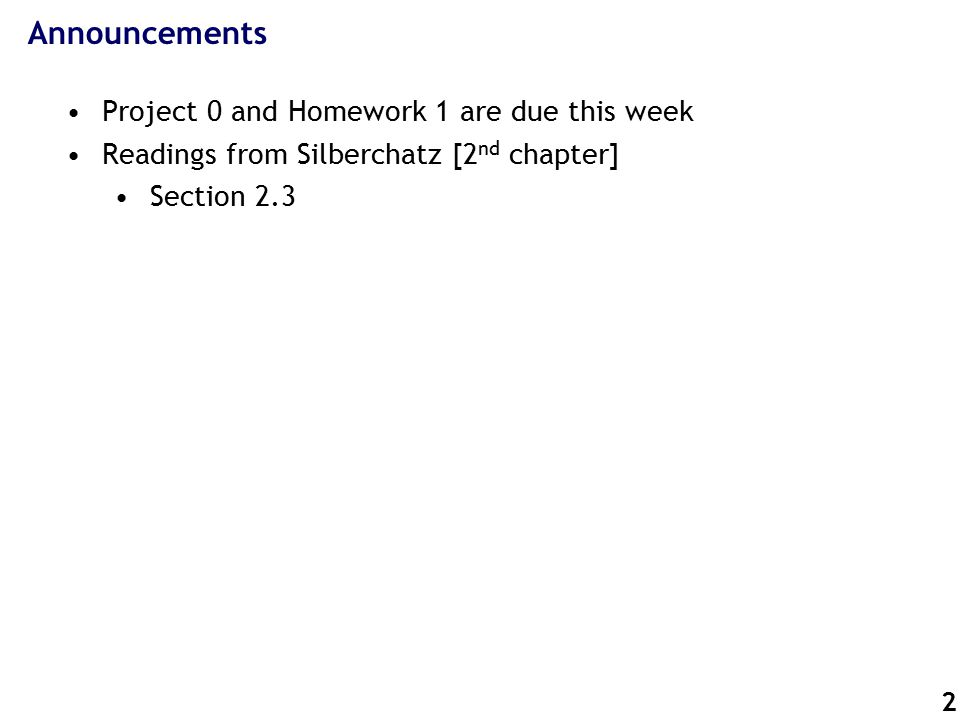 2 Announcements Project 0 and Homework 1 are due this week Readings from Silberchatz [2 nd chapter] Section 2.3