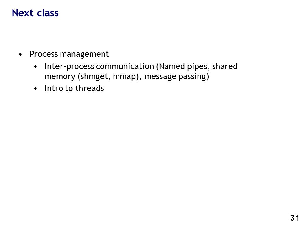 31 Next class Process management Inter-process communication (Named pipes, shared memory (shmget, mmap), message passing) Intro to threads