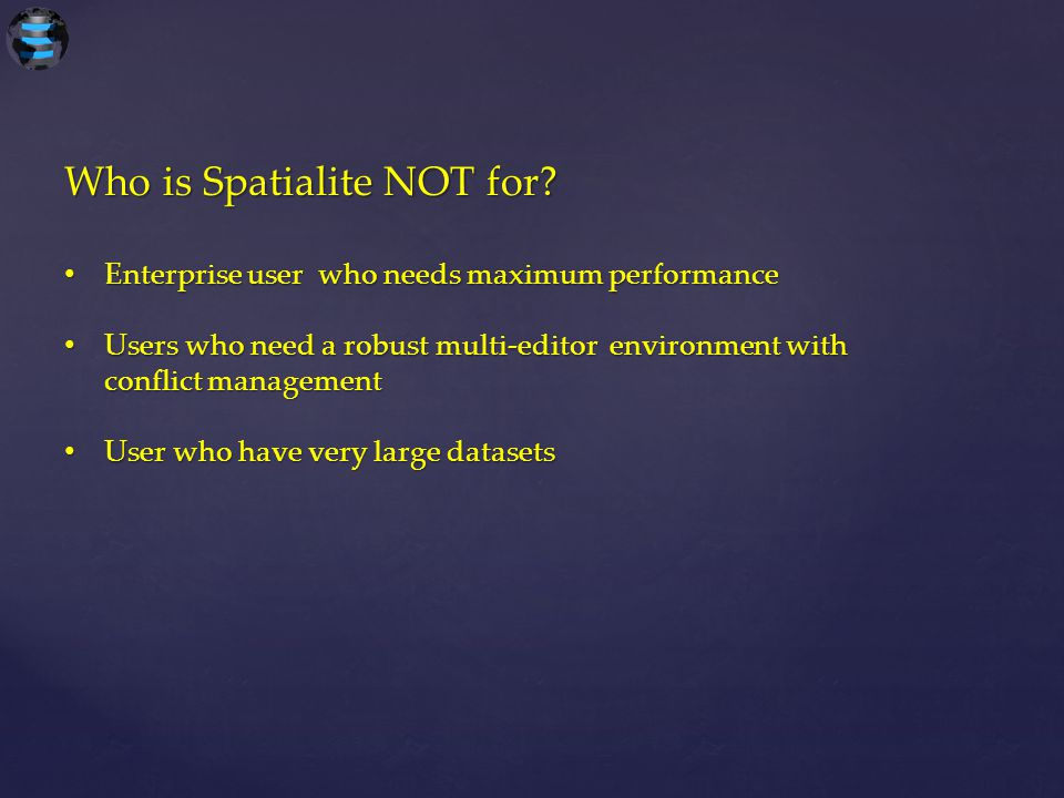 Who is Spatialite NOT for? Enterprise user who needs maximum performance Enterprise user who needs maximum performance Users who need a robust multi-e