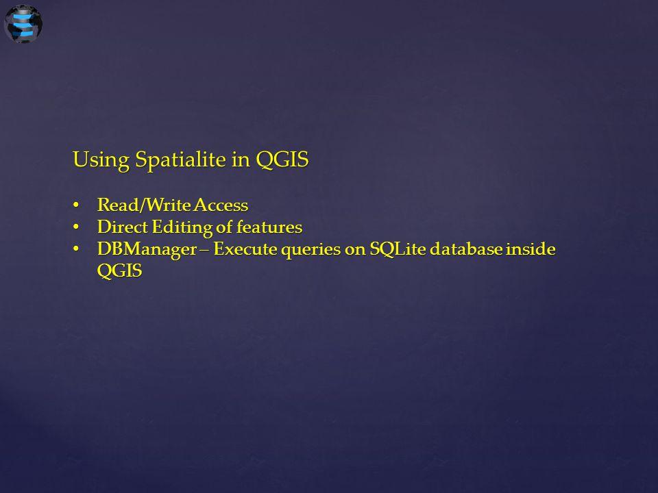 Using Spatialite in QGIS Read/Write Access Read/Write Access Direct Editing of features Direct Editing of features DBManager – Execute queries on SQLi