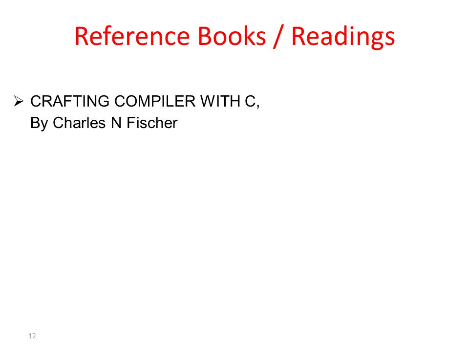 Reference Books / Readings  CRAFTING COMPILER WITH C, By Charles N Fischer 12
