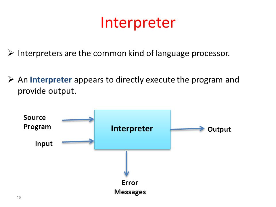 Interpreter  Interpreters are the common kind of language processor.  An Interpreter appears to directly execute the program and provide output. 18