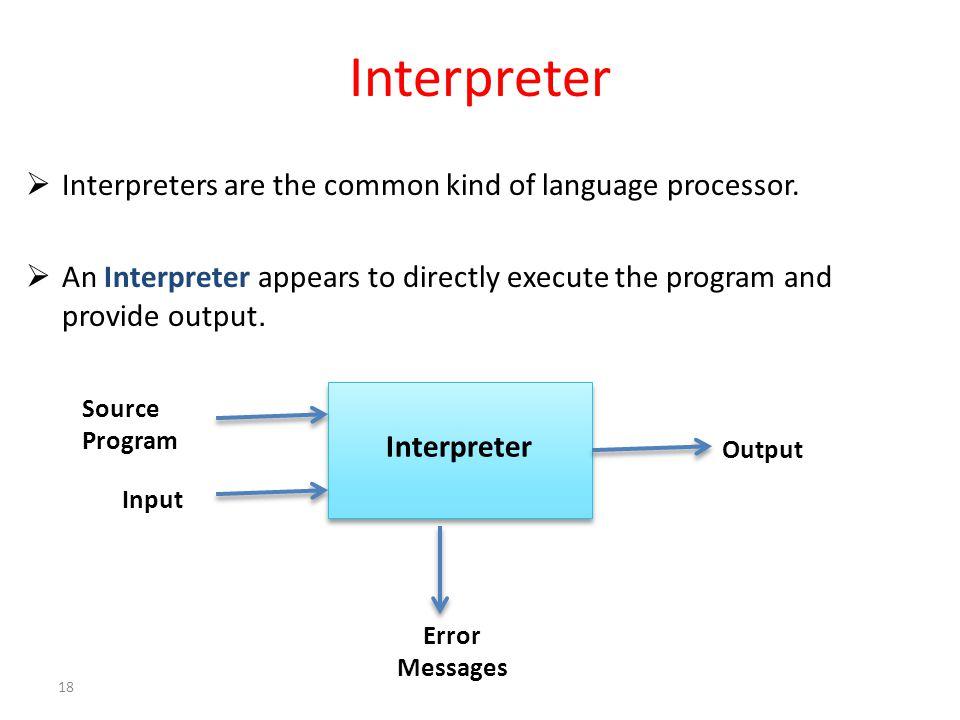 Interpreter  Interpreters are the common kind of language processor.