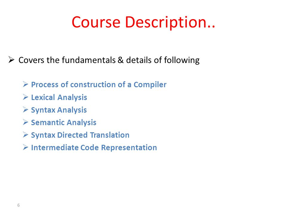 Course Description..  Covers the fundamentals & details of following  Process of construction of a Compiler  Lexical Analysis  Syntax Analysis  S