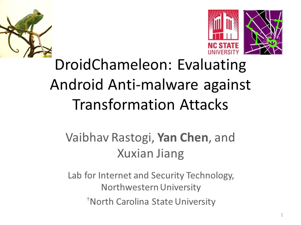 DroidChameleon: Evaluating Android Anti-malware against Transformation Attacks Vaibhav Rastogi, Yan Chen, and Xuxian Jiang 1 Lab for Internet and Security Technology, Northwestern University † North Carolina State University