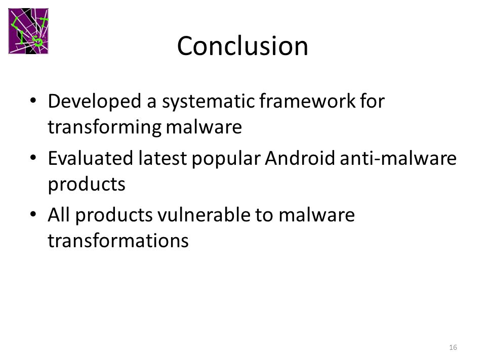 Conclusion Developed a systematic framework for transforming malware Evaluated latest popular Android anti-malware products All products vulnerable to malware transformations 16