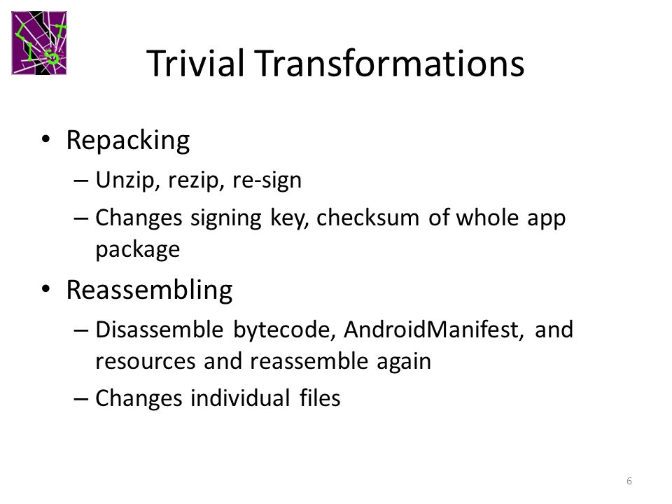 Trivial Transformations Repacking – Unzip, rezip, re-sign – Changes signing key, checksum of whole app package Reassembling – Disassemble bytecode, AndroidManifest, and resources and reassemble again – Changes individual files 6