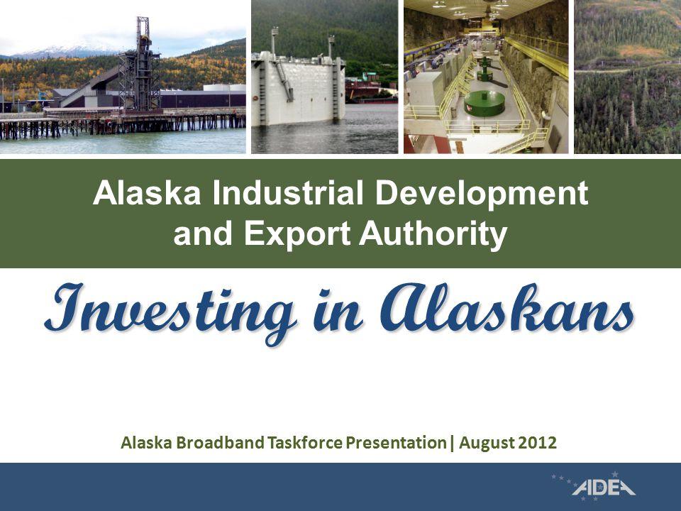 Alaska Industrial Development and Export Authority Investing in Alaskans Alaska Broadband Taskforce Presentation| August 2012