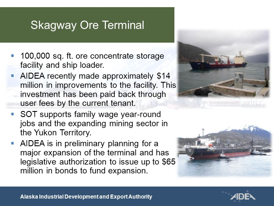 Skagway Ore Terminal  100,000 sq. ft. ore concentrate storage facility and ship loader.  AIDEA recently made approximately $14 million in improvemen