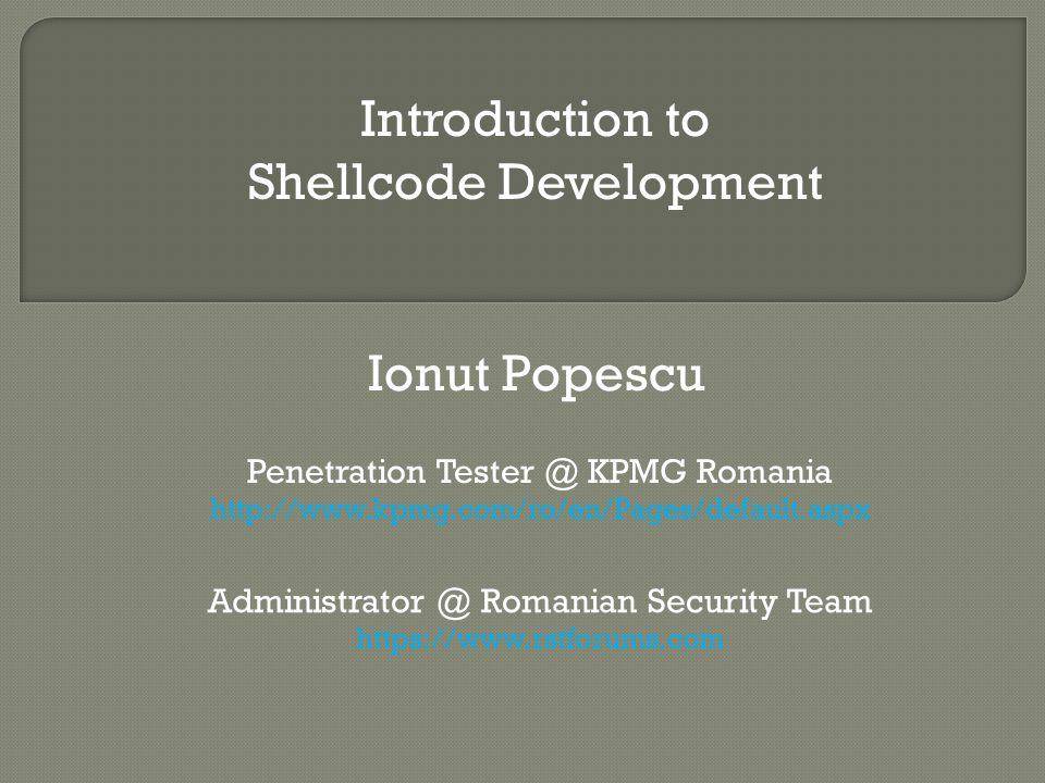 Ionut Popescu Penetration Tester @ KPMG Romania http://www.kpmg.com/ro/en/Pages/default.aspx Administrator @ Romanian Security Team https://www.rstforums.com Introduction to Shellcode Development