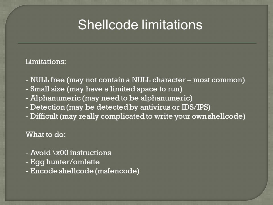 Shellcode limitations Limitations: - NULL free (may not contain a NULL character – most common) - Small size (may have a limited space to run) - Alphanumeric (may need to be alphanumeric) - Detection (may be detected by antivirus or IDS/IPS) - Difficult (may really complicated to write your own shellcode) What to do: - Avoid \x00 instructions - Egg hunter/omlette - Encode shellcode (msfencode)