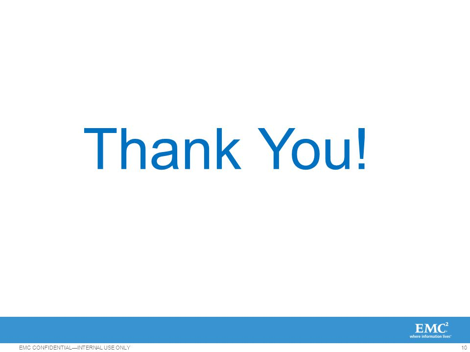 10EMC CONFIDENTIAL—INTERNAL USE ONLY Thank You!