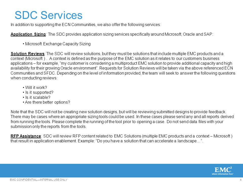 4EMC CONFIDENTIAL—INTERNAL USE ONLY In addition to supporting the ECN Communities, we also offer the following services: Application Sizing: The SDC provides application sizing services specifically around Microsoft, Oracle and SAP: Microsoft Exchange Capacity Sizing Solution Reviews: The SDC will review solutions, but they must be solutions that include multiple EMC products and a context (Microsoft ).