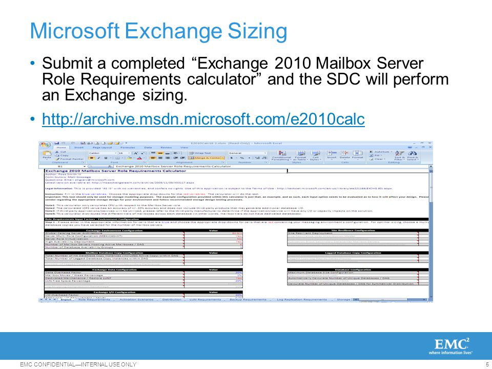 5EMC CONFIDENTIAL—INTERNAL USE ONLY Microsoft Exchange Sizing Submit a completed Exchange 2010 Mailbox Server Role Requirements calculator and the SDC will perform an Exchange sizing.
