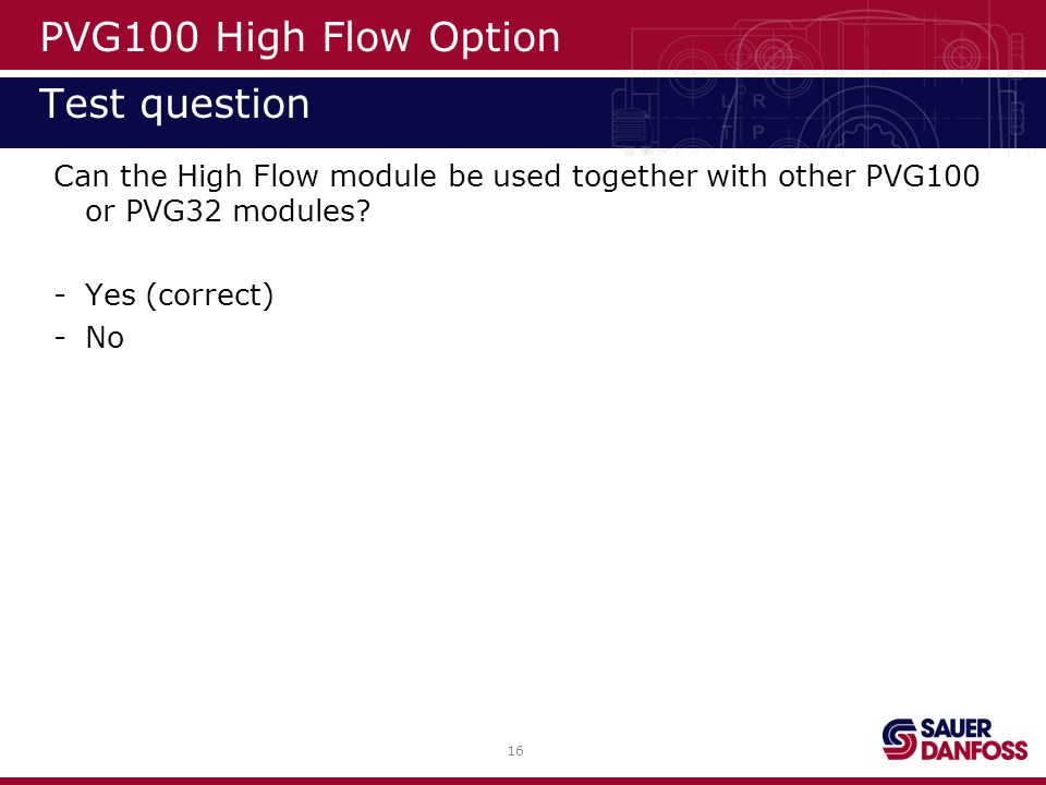 16 PVG100 High Flow Option Test question Can the High Flow module be used together with other PVG100 or PVG32 modules? -Yes (correct) -No