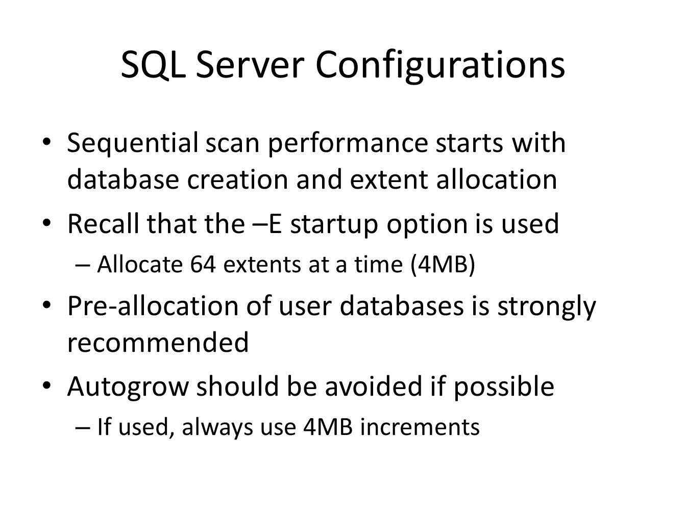 SQL Server Configurations Sequential scan performance starts with database creation and extent allocation Recall that the –E startup option is used – Allocate 64 extents at a time (4MB) Pre-allocation of user databases is strongly recommended Autogrow should be avoided if possible – If used, always use 4MB increments