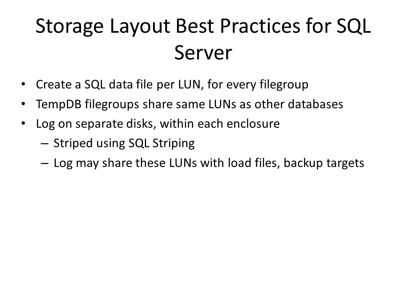 Storage Layout Best Practices for SQL Server Create a SQL data file per LUN, for every filegroup TempDB filegroups share same LUNs as other databases Log on separate disks, within each enclosure – Striped using SQL Striping – Log may share these LUNs with load files, backup targets