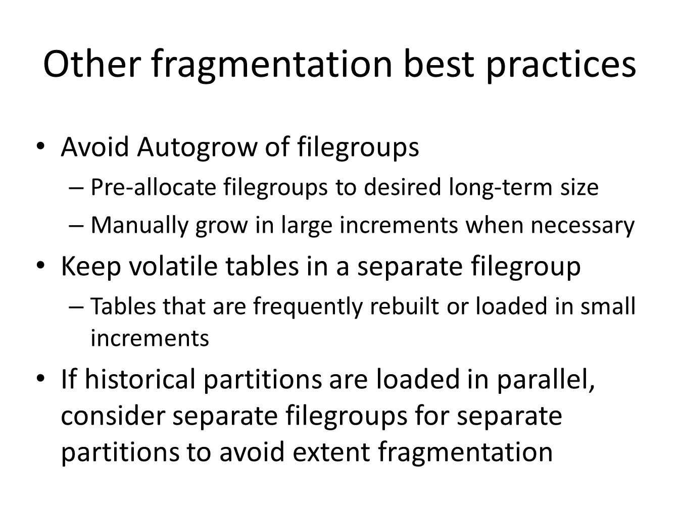 Other fragmentation best practices Avoid Autogrow of filegroups – Pre-allocate filegroups to desired long-term size – Manually grow in large increments when necessary Keep volatile tables in a separate filegroup – Tables that are frequently rebuilt or loaded in small increments If historical partitions are loaded in parallel, consider separate filegroups for separate partitions to avoid extent fragmentation