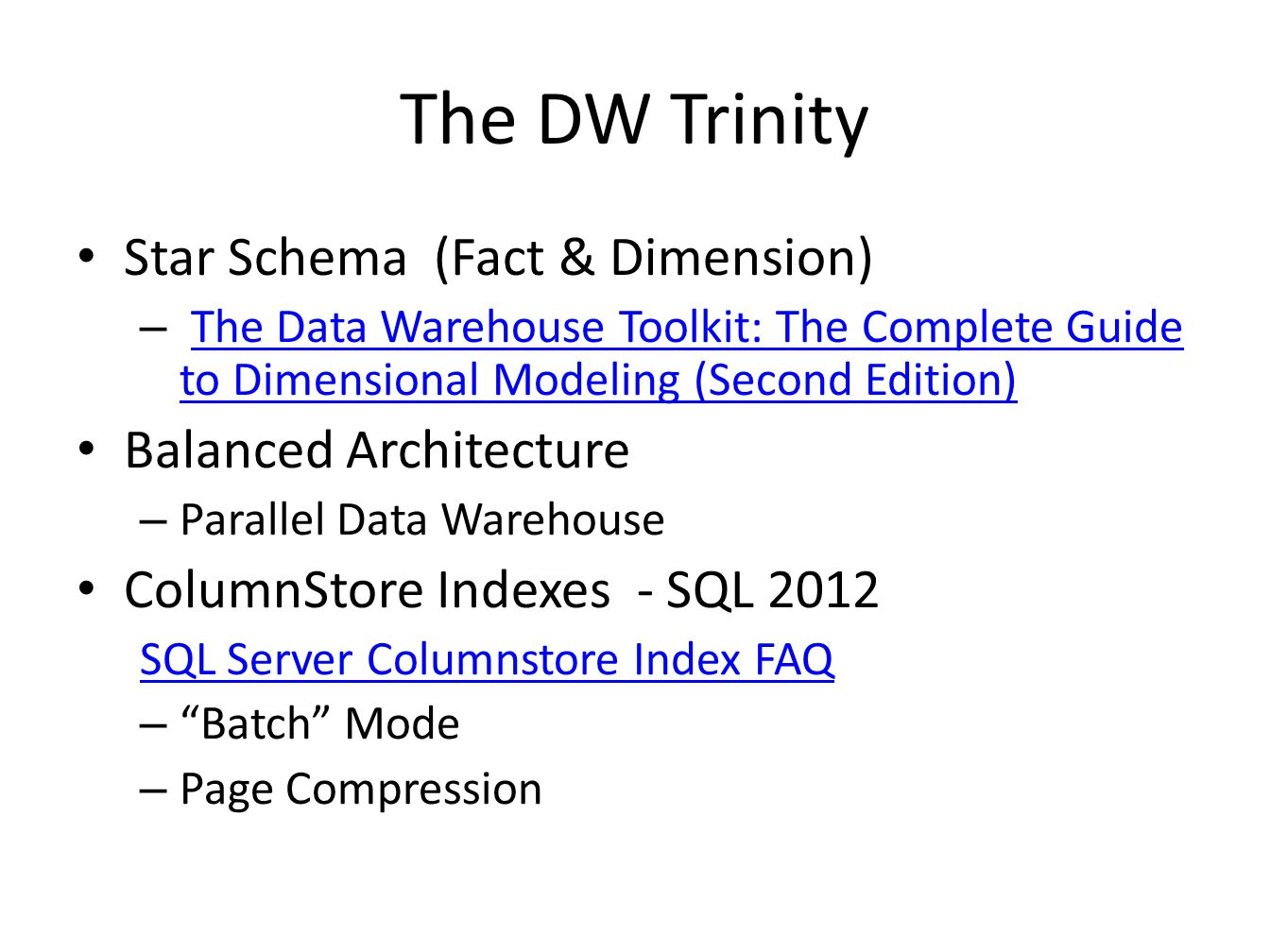 The DW Trinity Star Schema (Fact & Dimension) – The Data Warehouse Toolkit: The Complete Guide to Dimensional Modeling (Second Edition)The Data Warehouse Toolkit: The Complete Guide to Dimensional Modeling (Second Edition) Balanced Architecture – Parallel Data Warehouse ColumnStore Indexes - SQL 2012 SQL Server Columnstore Index FAQ – Batch Mode – Page Compression