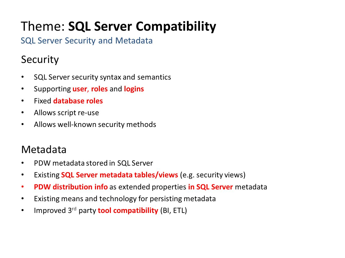 Theme: SQL Server Compatibility SQL Server Security and Metadata Security SQL Server security syntax and semantics Supporting user, roles and logins Fixed database roles Allows script re-use Allows well-known security methods Metadata PDW metadata stored in SQL Server Existing SQL Server metadata tables/views (e.g.