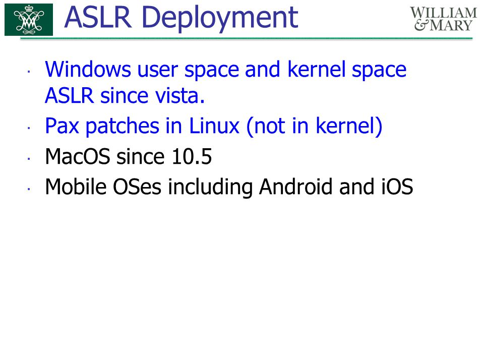 ASLR Deployment  Windows user space and kernel space ASLR since vista.  Pax patches in Linux (not in kernel)  MacOS since 10.5  Mobile OSes includ