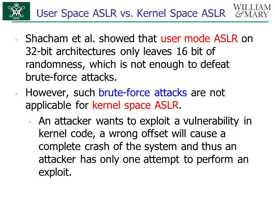 User Space ASLR vs. Kernel Space ASLR  Shacham et al. showed that user mode ASLR on 32-bit architectures only leaves 16 bit of randomness, which is n