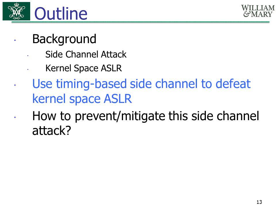 13 Outline  Background  Side Channel Attack  Kernel Space ASLR  Use timing-based side channel to defeat kernel space ASLR  How to prevent/mitigat