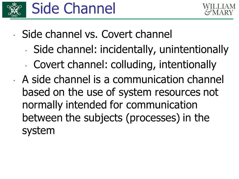 Side Channel  Side channel vs. Covert channel  Side channel: incidentally, unintentionally  Covert channel: colluding, intentionally  A side chann