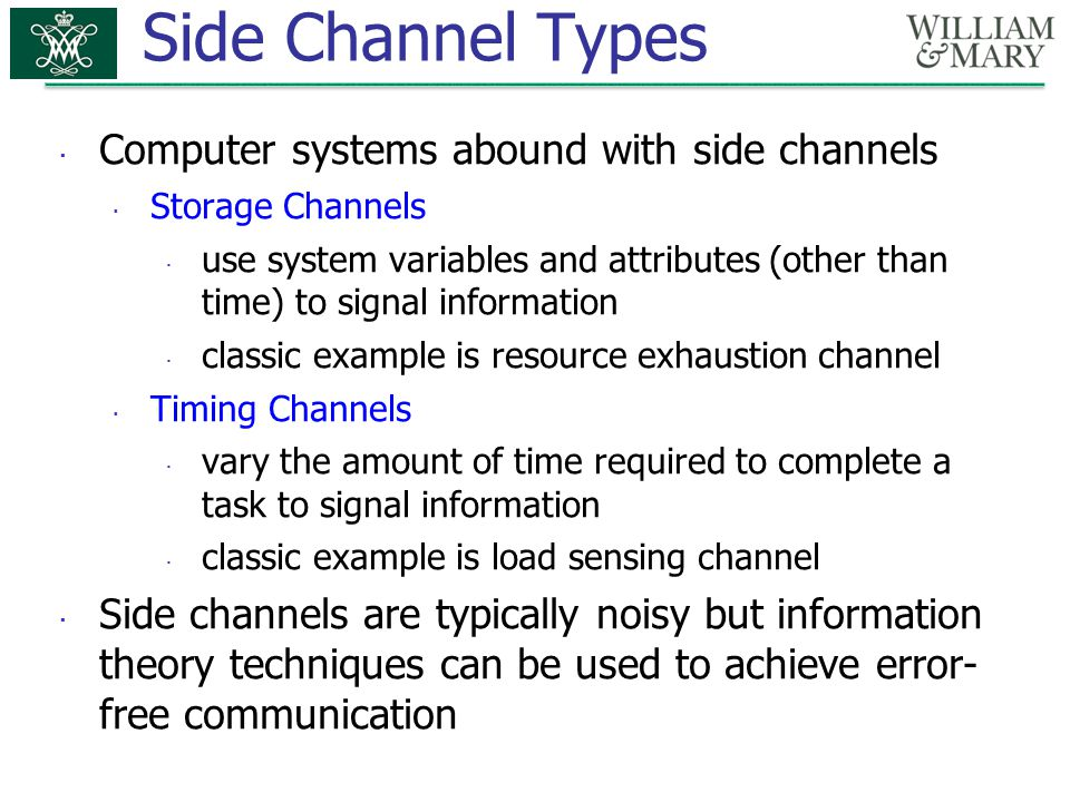 Side Channel Types  Computer systems abound with side channels  Storage Channels  use system variables and attributes (other than time) to signal i