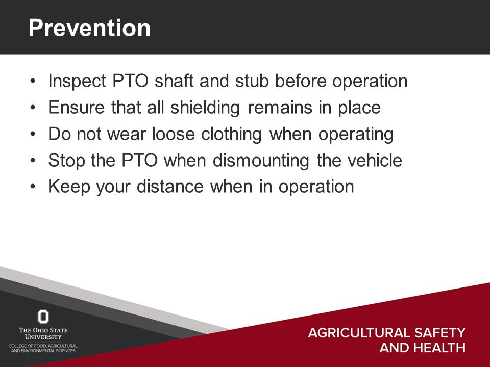 Prevention Inspect PTO shaft and stub before operation Ensure that all shielding remains in place Do not wear loose clothing when operating Stop the PTO when dismounting the vehicle Keep your distance when in operation