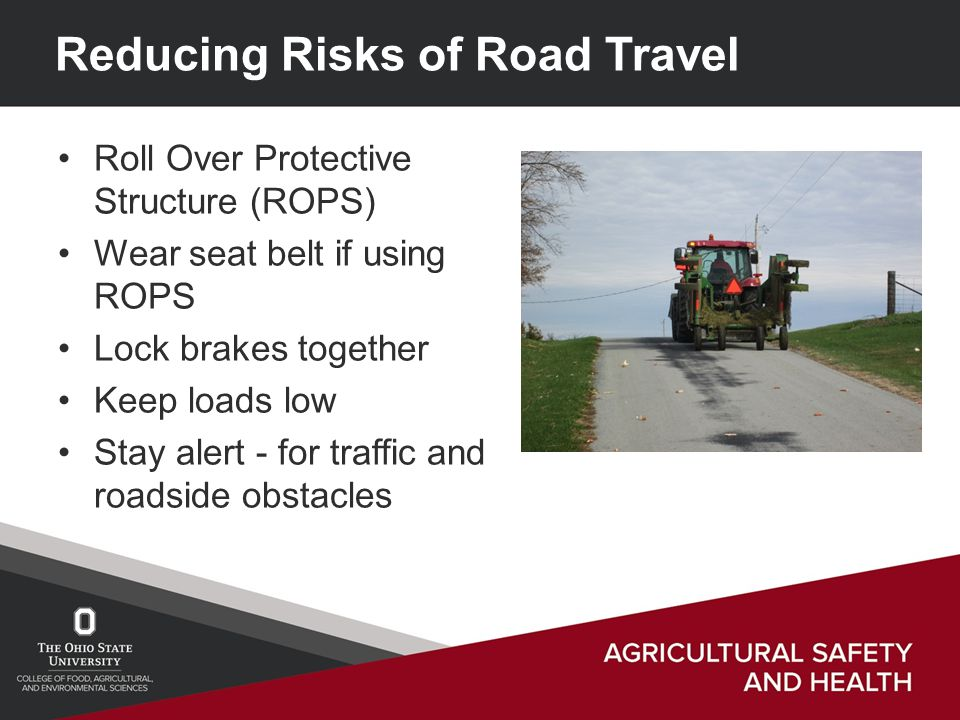 Reducing Risks of Road Travel Roll Over Protective Structure (ROPS) Wear seat belt if using ROPS Lock brakes together Keep loads low Stay alert - for traffic and roadside obstacles