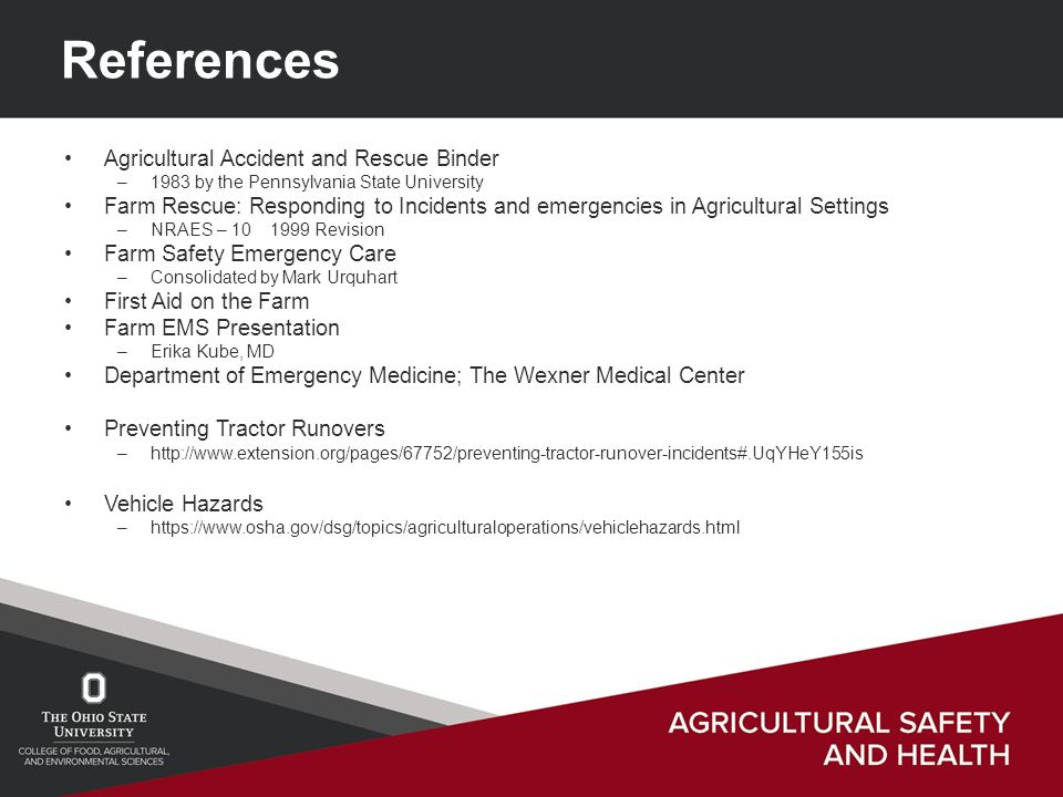 References Agricultural Accident and Rescue Binder –1983 by the Pennsylvania State University Farm Rescue: Responding to Incidents and emergencies in Agricultural Settings –NRAES – 10 1999 Revision Farm Safety Emergency Care –Consolidated by Mark Urquhart First Aid on the Farm Farm EMS Presentation –Erika Kube, MD Department of Emergency Medicine; The Wexner Medical Center Preventing Tractor Runovers –http://www.extension.org/pages/67752/preventing-tractor-runover-incidents#.UqYHeY155is Vehicle Hazards –https://www.osha.gov/dsg/topics/agriculturaloperations/vehiclehazards.html
