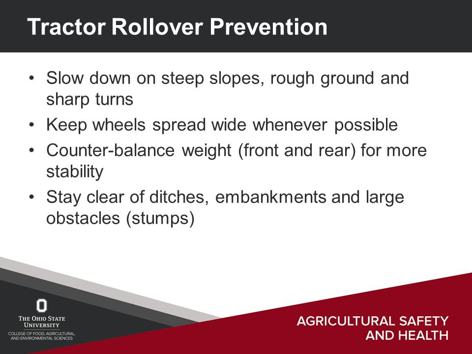 Tractor Rollover Prevention Slow down on steep slopes, rough ground and sharp turns Keep wheels spread wide whenever possible Counter-balance weight (front and rear) for more stability Stay clear of ditches, embankments and large obstacles (stumps)