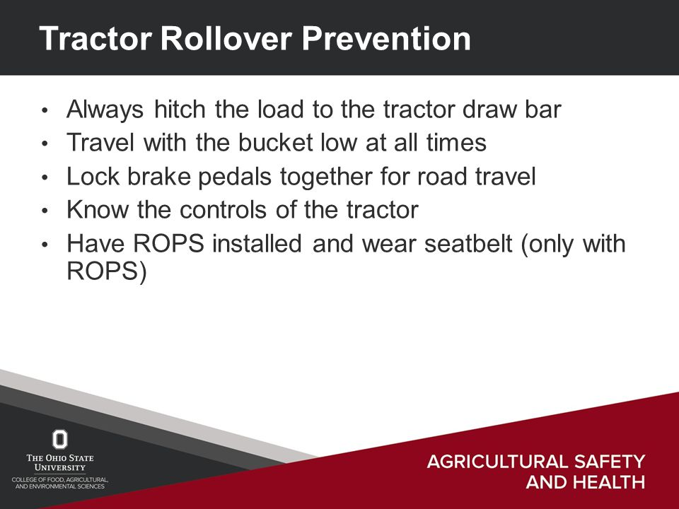 Tractor Rollover Prevention Always hitch the load to the tractor draw bar Travel with the bucket low at all times Lock brake pedals together for road travel Know the controls of the tractor Have ROPS installed and wear seatbelt (only with ROPS)