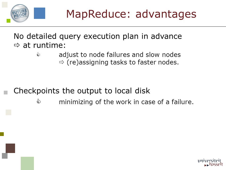 No detailed query execution plan in advance  at runtime:  adjust to node failures and slow nodes  (re)assigning tasks to faster nodes.