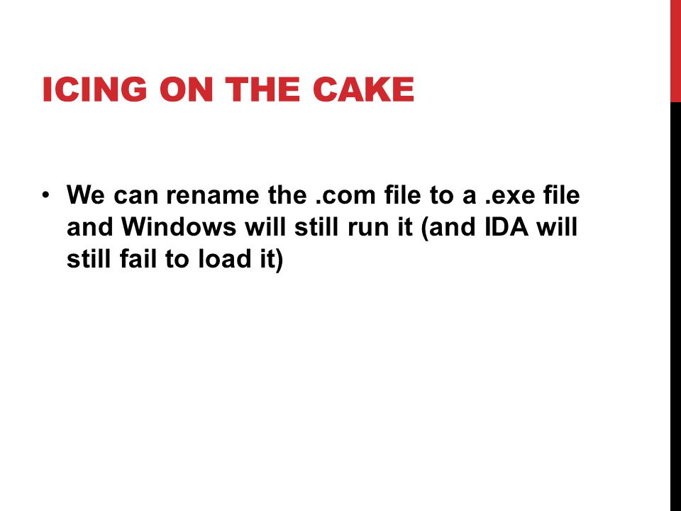 ICING ON THE CAKE We can rename the.com file to a.exe file and Windows will still run it (and IDA will still fail to load it)