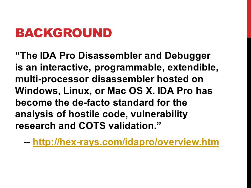 BACKGROUND The IDA Pro Disassembler and Debugger is an interactive, programmable, extendible, multi-processor disassembler hosted on Windows, Linux, or Mac OS X.