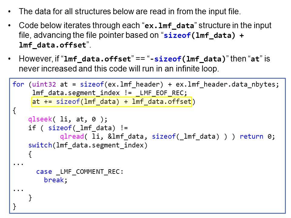 for (uint32 at = sizeof(ex.lmf_header) + ex.lmf_header.data_nbytes; lmf_data.segment_index != _LMF_EOF_REC; at += sizeof(lmf_data) + lmf_data.offset) { qlseek( li, at, 0 ); if ( sizeof(_lmf_data) != qlread( li, &lmf_data, sizeof(_lmf_data) ) ) return 0; switch(lmf_data.segment_index) {...