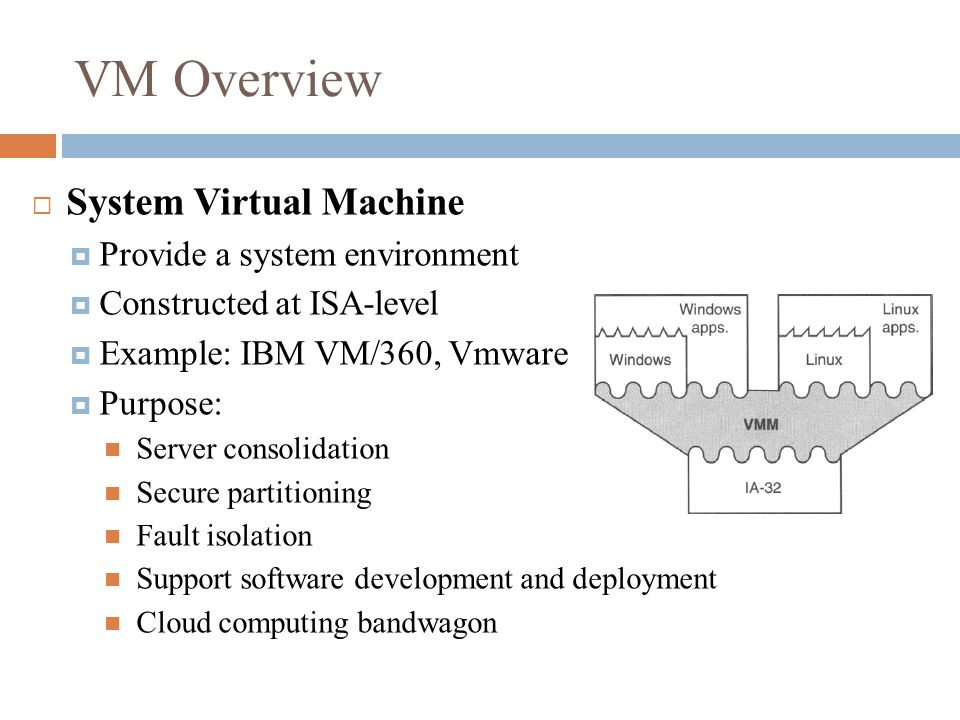 VM Overview  System Virtual Machine  Provide a system environment  Constructed at ISA-level  Example: IBM VM/360, Vmware  Purpose: Server consolidation Secure partitioning Fault isolation Support software development and deployment Cloud computing bandwagon