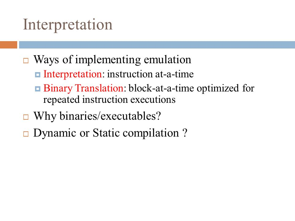 Interpretation  Ways of implementing emulation  Interpretation: instruction at-a-time  Binary Translation: block-at-a-time optimized for repeated instruction executions  Why binaries/executables.
